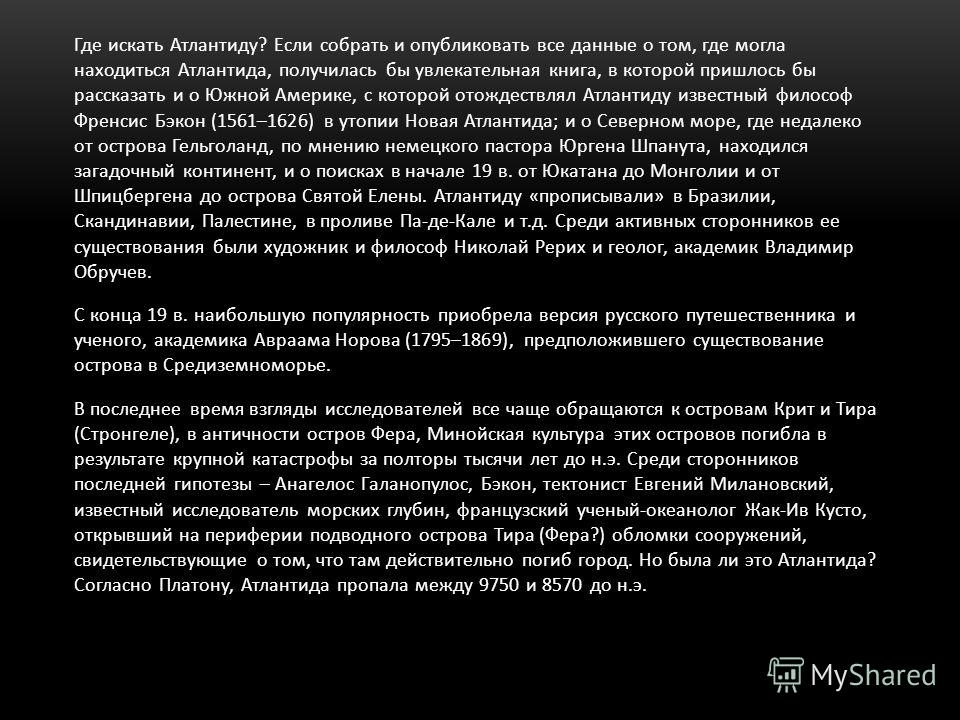 С конца 19 в. наибольшую популярность приобрела версия русского путешественника и ученого, академика Авраама Норова (1795–1869), предположившего существование острова в Средиземноморье. В последнее время взгляды исследователей все чаще обращаются к о