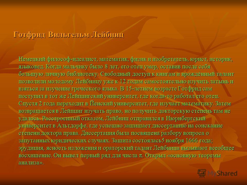 Готфрид Вильгельм Лейбниц Немецкий философ-идеалист, математик, физик и изобретатель, юрист, историк, языковед. Когда мальчику было 8 лет, его отец умер, оставив после себя большую личную библиотеку. Свободный доступ к книгам и врождённый талант позв