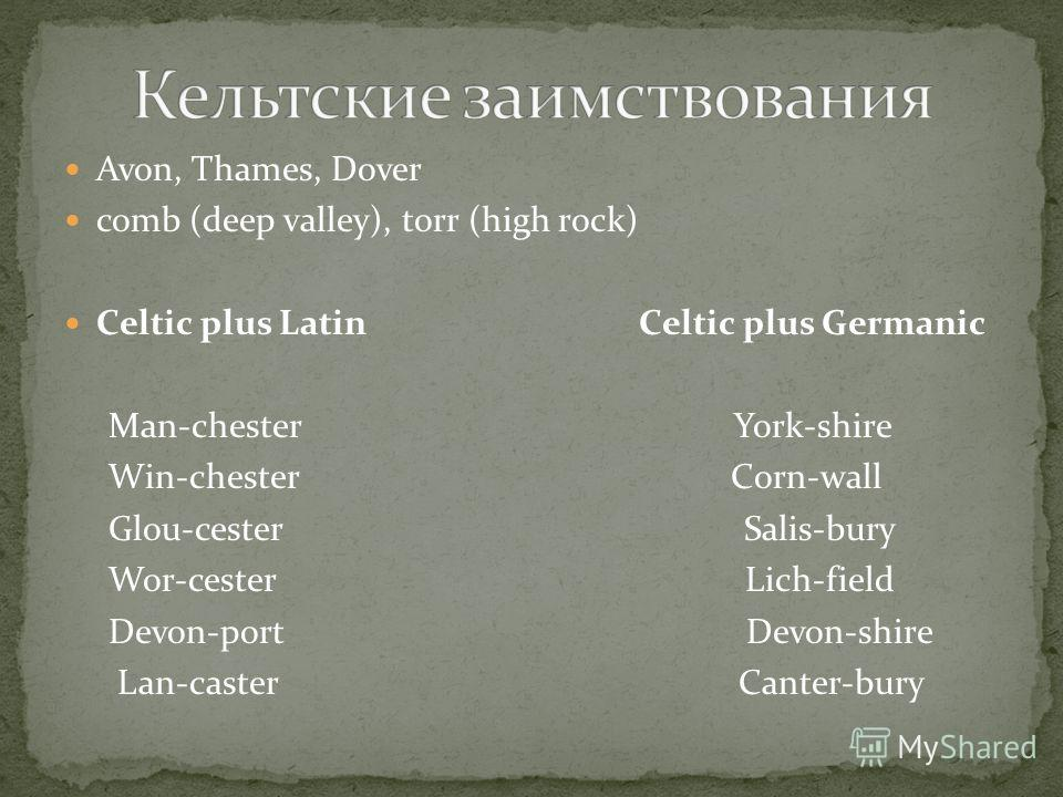 Avon, Thames, Dover comb (deep valley), torr (high rock) Celtic plus Latin Celtic plus Germanic Man-chester York-shire Win-chester Corn-wall Glou-cester Salis-bury Wor-cester Lich-field Devon-port Devon-shire Lan-caster Canter-bury