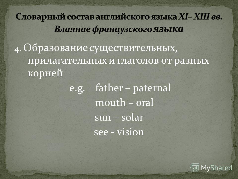4. Образование существительных, прилагательных и глаголов от разных корней e.g. father – paternal mouth – oral sun – solar see - vision