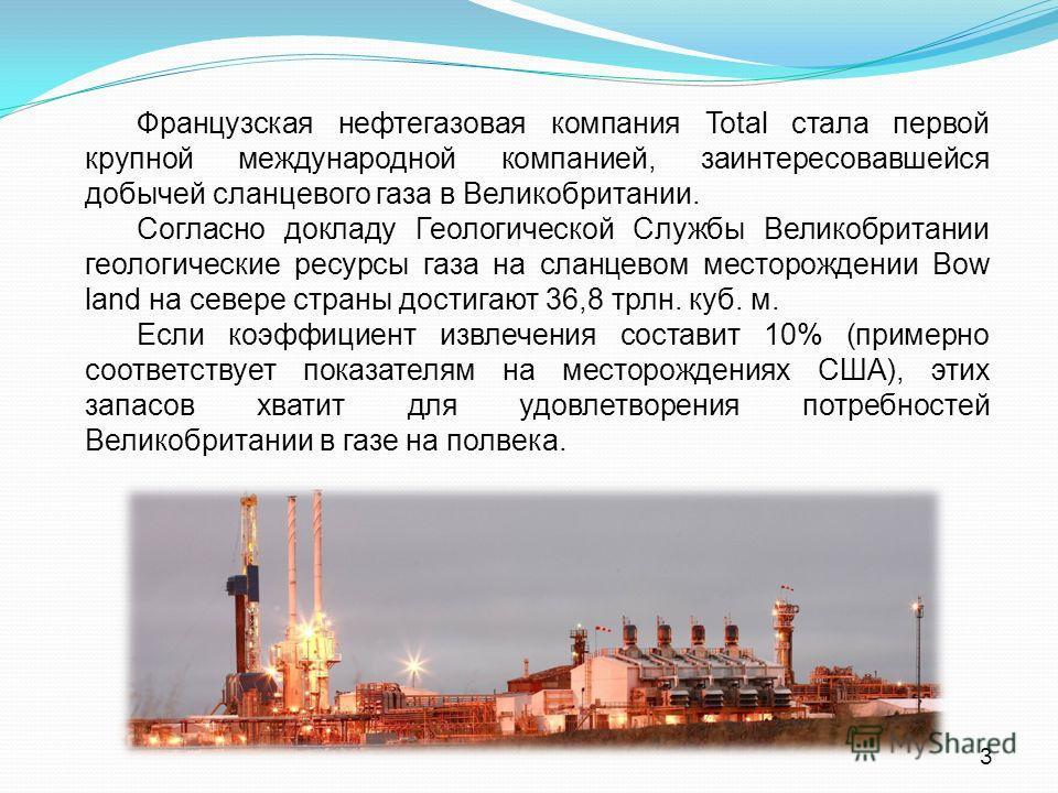 Французская нефтегазовая компания Total стала первой крупной международной компанией, заинтересовавшейся добычей сланцевого газа в Великобритании. Согласно докладу Геологической Службы Великобритании геологические ресурсы газа на сланцевом месторожде