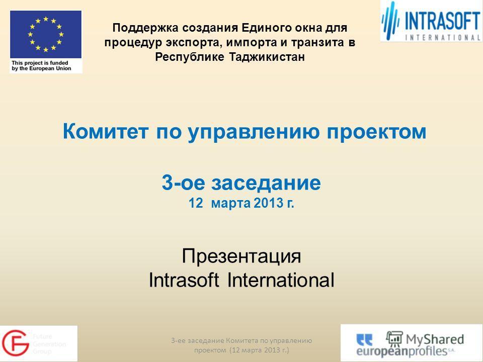 Комитет по управлению проектом 3-ое заседание 12 марта 2013 г. Презентация Intrasoft International 3-ее заседание Комитета по управлению проектом (12 марта 2013 г.) 1 Поддержка создания Единого окна для процедур экспорта, импорта и транзита в Республ