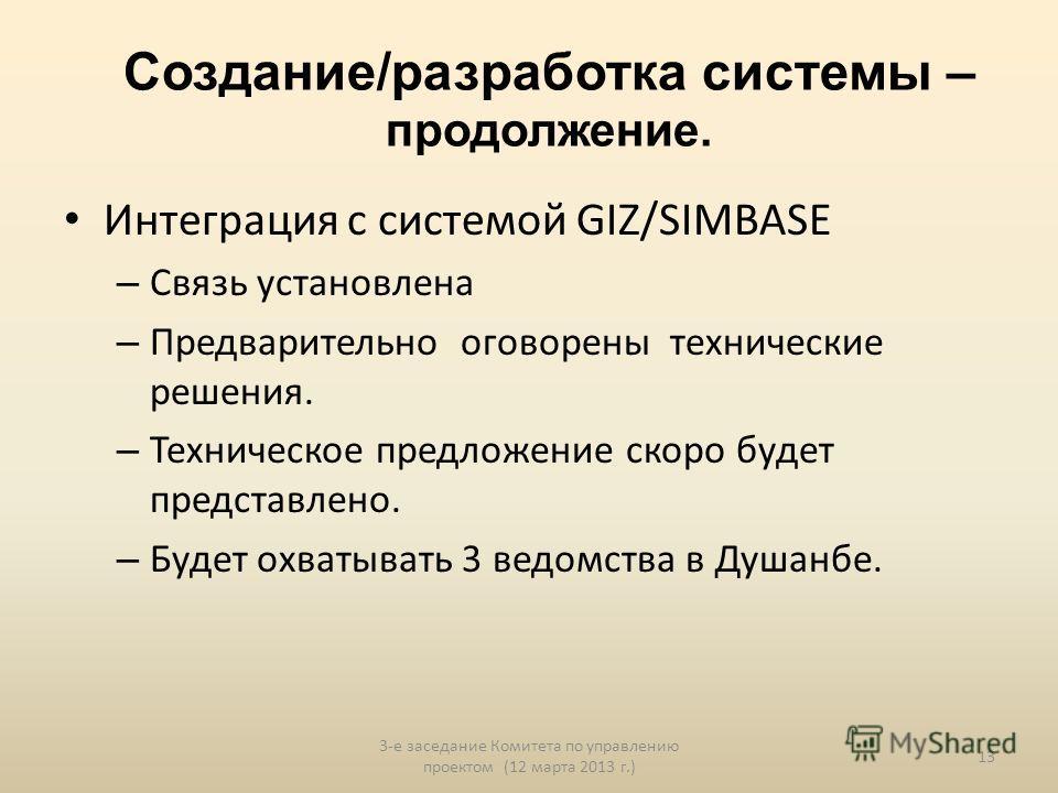 Создание/разработка системы – продолжение. Интеграция с системой GIZ/SIMBASE – Связь установлена – Предварительно оговорены технические решения. – Техническое предложение скоро будет представлено. – Будет охватывать 3 ведомства в Душанбе. 3-е заседан
