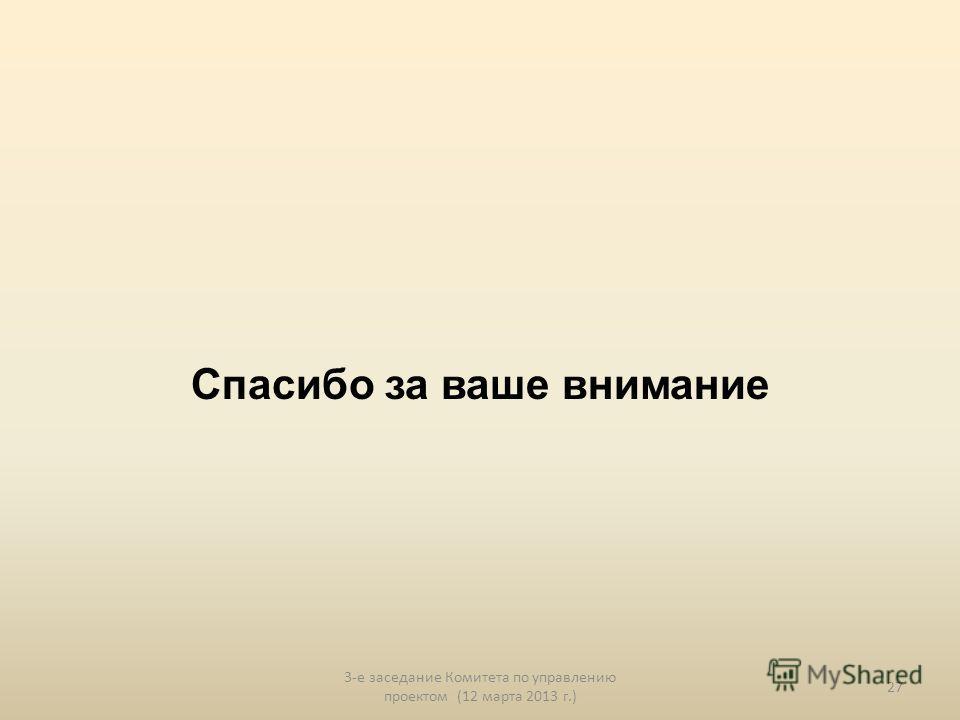 Спасибо за ваше внимание 3-е заседание Комитета по управлению проектом (12 марта 2013 г.) 27