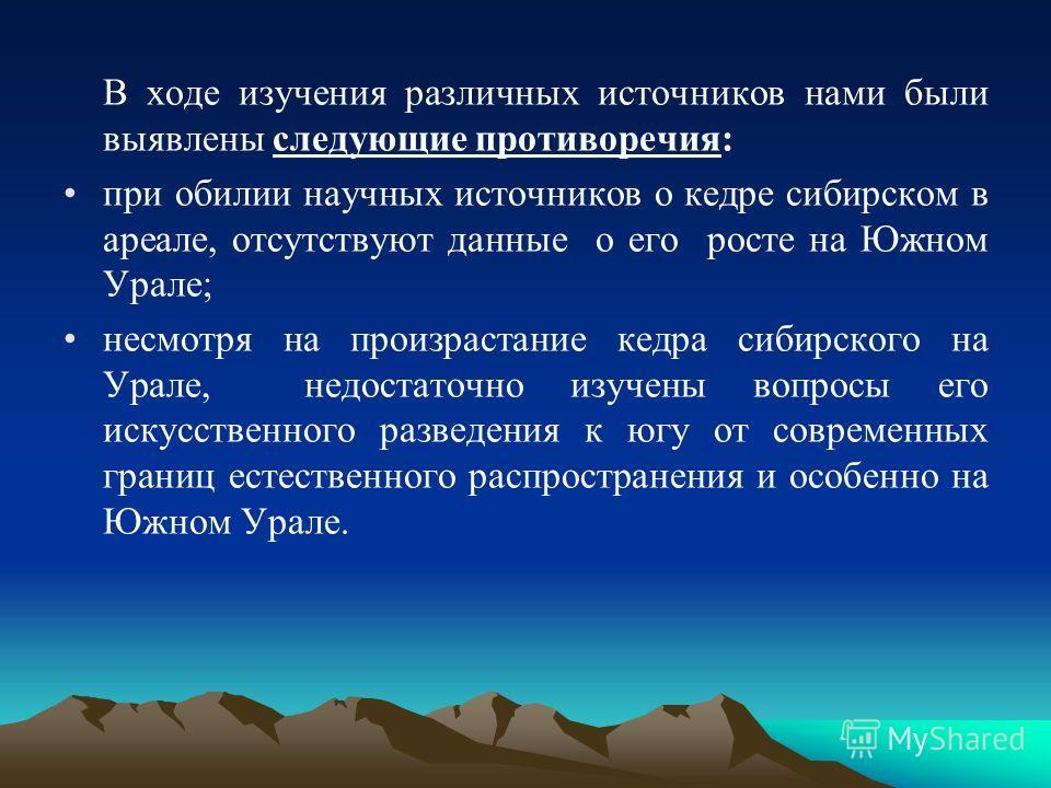 В ходе изучения различных источников нами были выявлены следующие противоречия: при обилии научных источников о кедре сибирском в ареале, отсутствуют данные о его росте на Южном Урале; несмотря на произрастание кедра сибирского на Урале, недостаточно