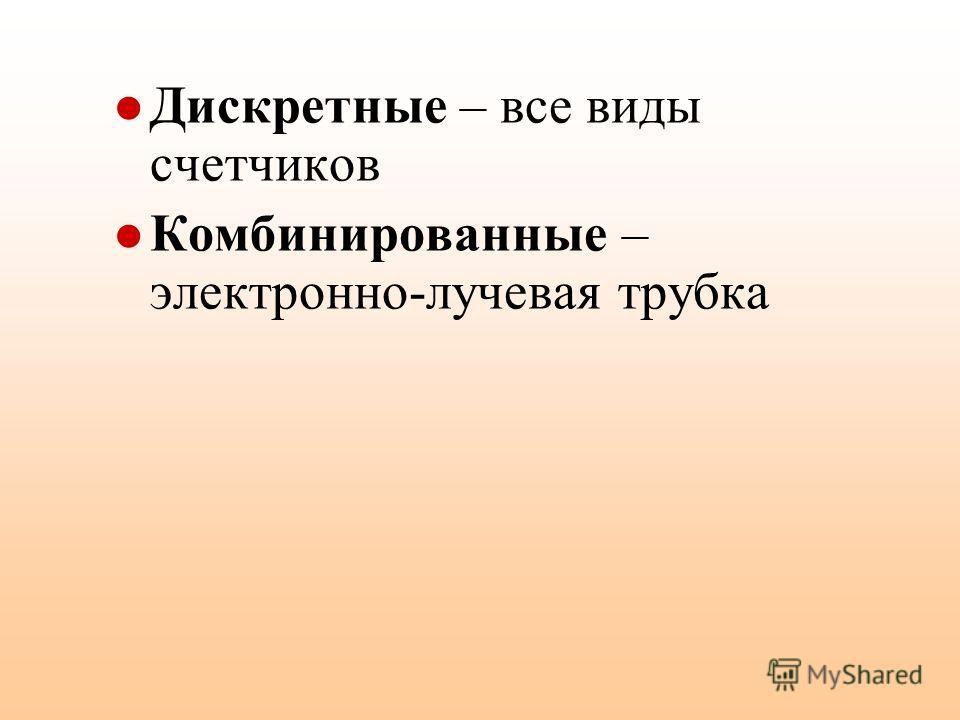 Дискретные – все виды счетчиков Комбинированные – электронно-лучевая трубка