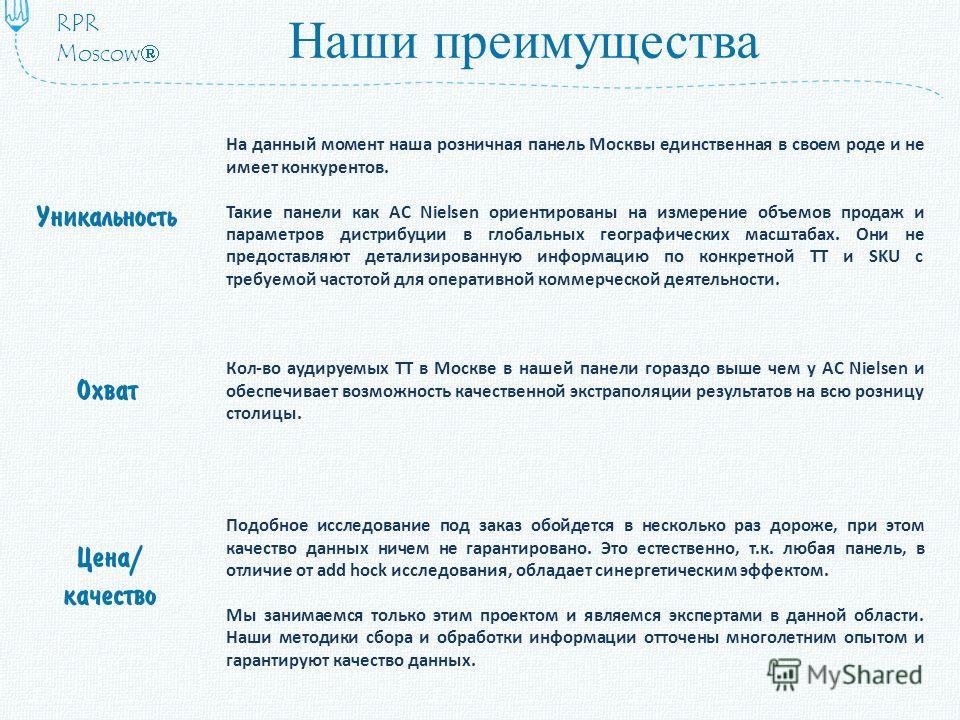 Наши преимущества На данный момент наша розничная панель Москвы единственная в своем роде и не имеет конкурентов. Такие панели как AC Nielsen ориентированы на измерение объемов продаж и параметров дистрибуции в глобальных географических масштабах. Он