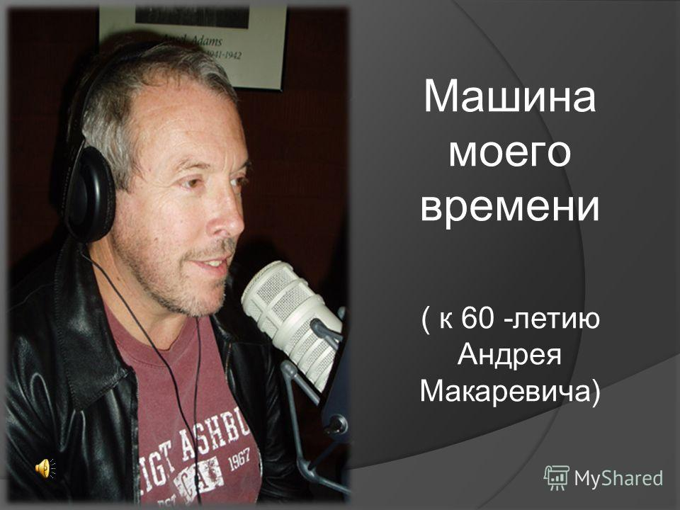 Машина моего времени ( к 60 -летию Андрея Макаревича)