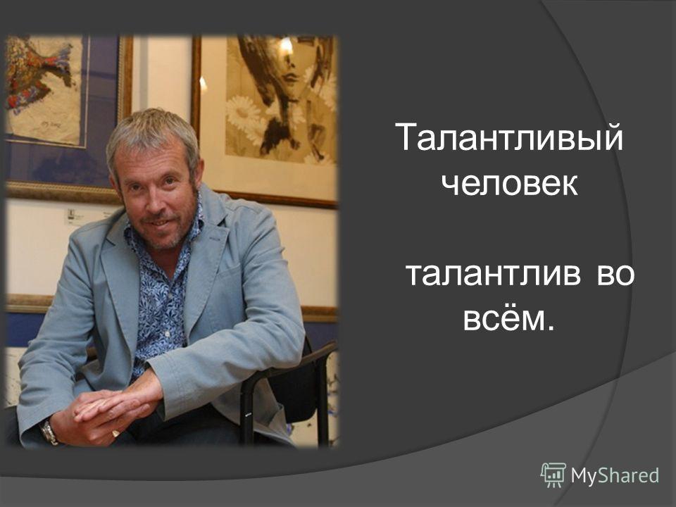 Талантливый человек талантлив во всём.
