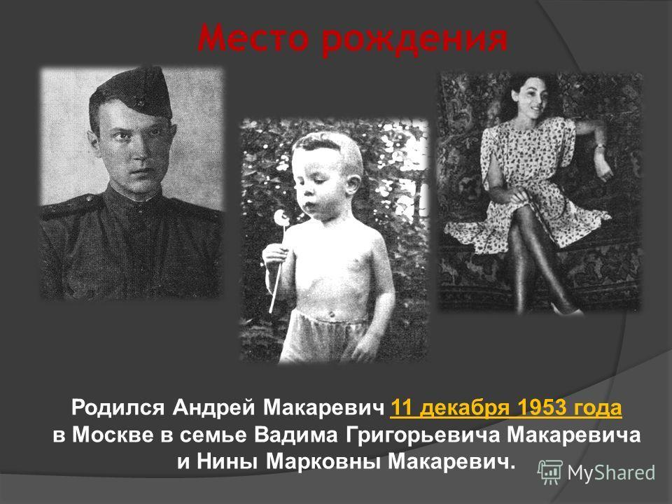 Место рождения Родился Андрей Макаревич 11 декабря 1953 года в Москве в семье Вадима Григорьевича Макаревича и Нины Марковны Макаревич.