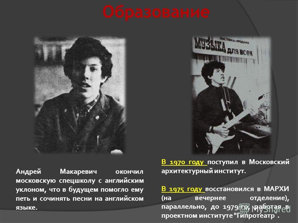 Образование Андрей Макаревич окончил московскую спецшколу с английским уклоном, что в будущем помогло ему петь и сочинять песни на английском языке. В 1970 году поступил в Московский архитектурный институт. В 1975 году восстановился в МАРХИ (на вечер