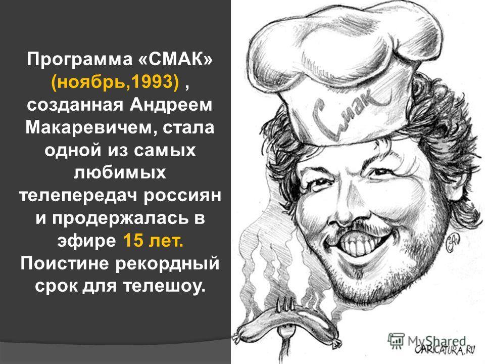 Программа «СМАК» (ноябрь,1993), созданная Андреем Макаревичем, стала одной из самых любимых телепередач россиян и продержалась в эфире 15 лет. Поистине рекордный срок для телешоу.
