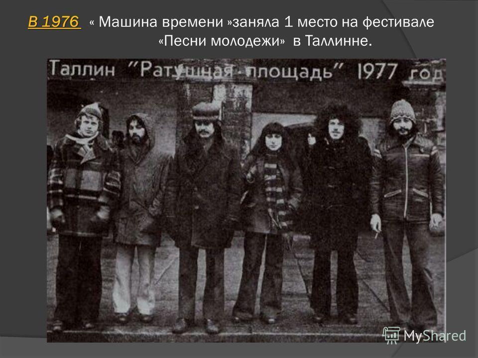 В 1976 В 1976 « Машина времени »заняла 1 место на фестивале «Песни молодежи» в Таллинне.