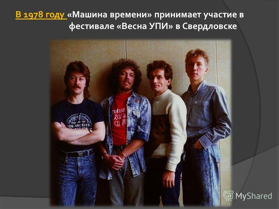 В 1978 году «Машина времени» принимает участие в фестивале «Весна УПИ» в Свердловске