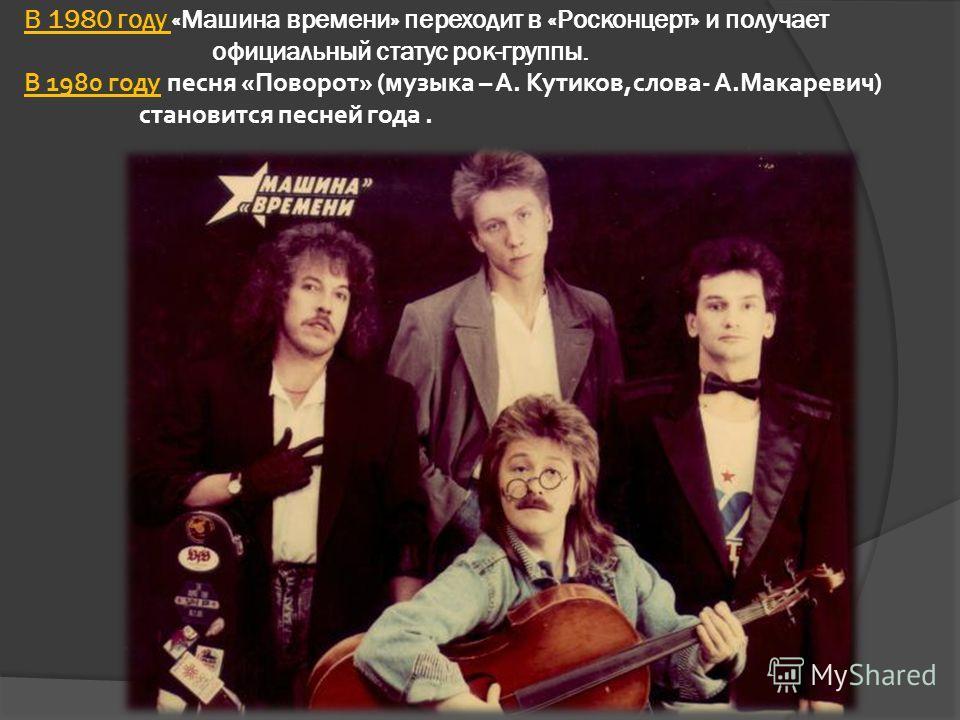 В 1980 году «Машина времени» переходит в «Росконцерт» и получает официальный статус рок-группы. В 1980 году песня «Поворот» (музыка – А. Кутиков,слова- А.Макаревич) становится песней года.