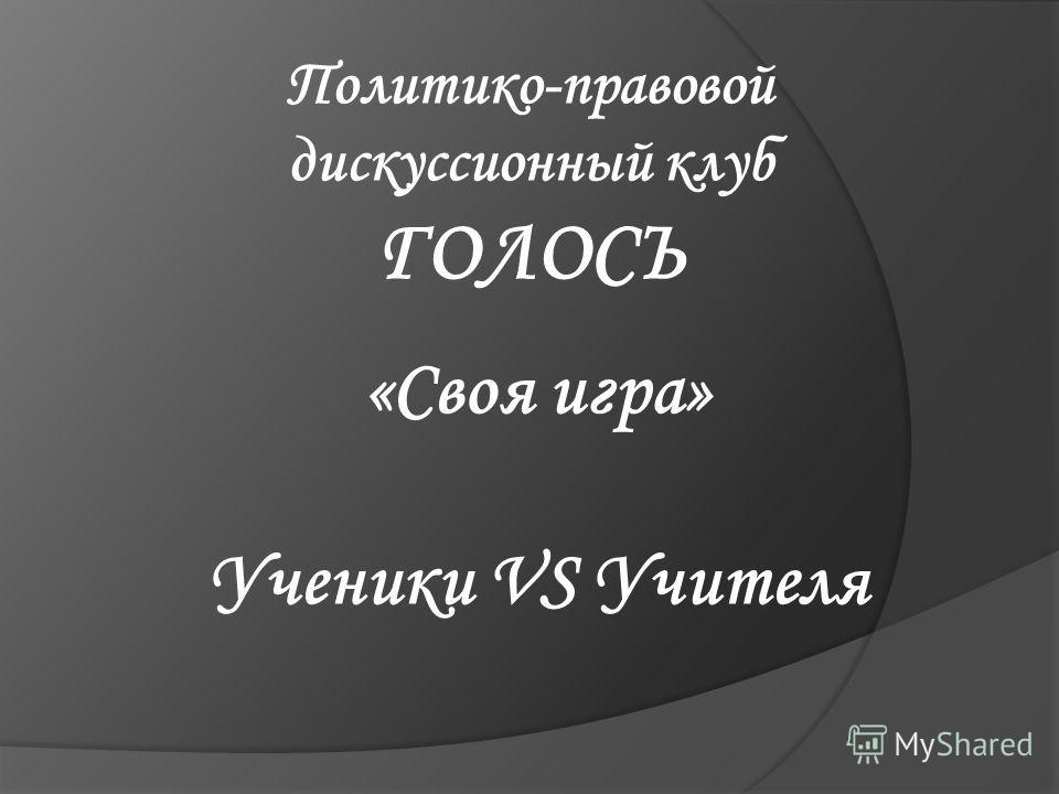 Политико-правовой дискуссионный клуб ГОЛОСЪ «Своя игра» Ученики VS Учителя