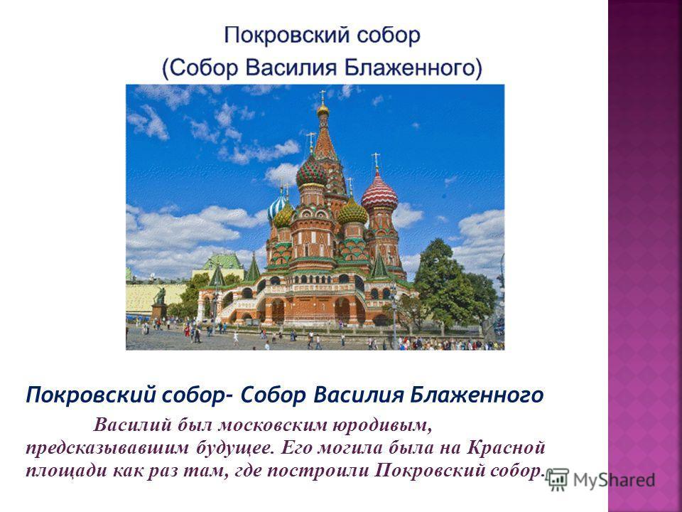 Покровский собор- Собор Василия Блаженного Василий был московским юродивым, предсказывавшим будущее. Его могила была на Красной площади как раз там, где построили Покровский собор.