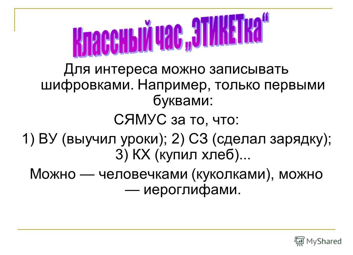 Для интереса можно записывать шифровками. Например, только первыми буквами: СЯМУС за то, что: 1) ВУ (выучил уроки); 2) СЗ (сделал зарядку); 3) КХ (купил хлеб)... Можно человечками (куколками), можно иероглифами.