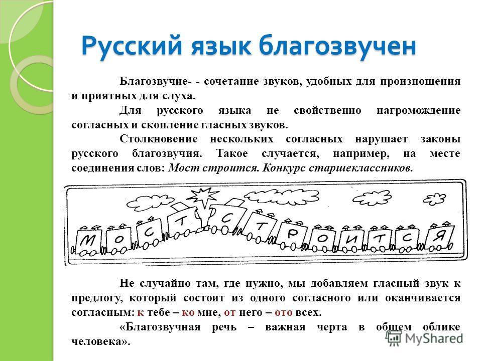 Русский язык благозвучен Благозвучие- - сочетание звуков, удобных для произношения и приятных для слуха. Для русского языка не свойственно нагромождение согласных и скопление гласных звуков. Столкновение нескольких согласных нарушает законы русского
