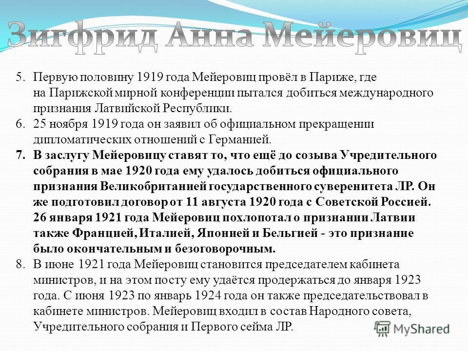 5.Первую половину 1919 года Мейеровиц провёл в Париже, где на Парижской мирной конференции пытался добиться международного признания Латвийской Республики. 6.25 ноября 1919 года он заявил об официальном прекращении дипломатических отношений с Германи