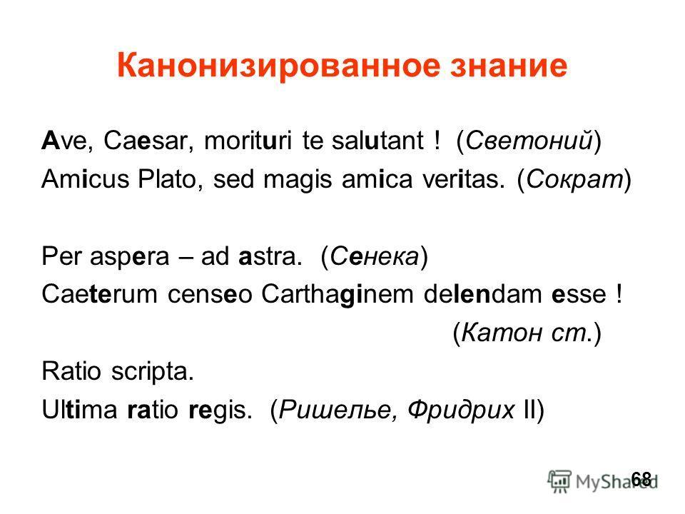 Канонизированное знание Ave, Caesar, morituri te salutant ! (Светоний) Amicus Plato, sed magis amica veritas. (Сократ) Per aspera – ad astra. (Сенека) Caeterum censeo Carthaginem delendam esse ! (Катон ст.) Ratio scripta. Ultima ratio regis. (Ришелье