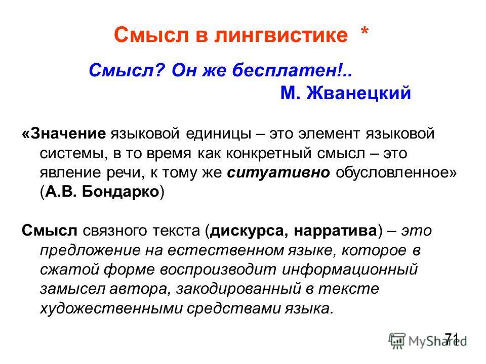 Смысл в лингвистике * Смысл? Он же бесплатен!.. М. Жванецкий «Значение языковой единицы – это элемент языковой системы, в то время как конкретный смысл – это явление речи, к тому же ситуативно обусловленное» (А.В. Бондарко) Смысл связного текста (дис