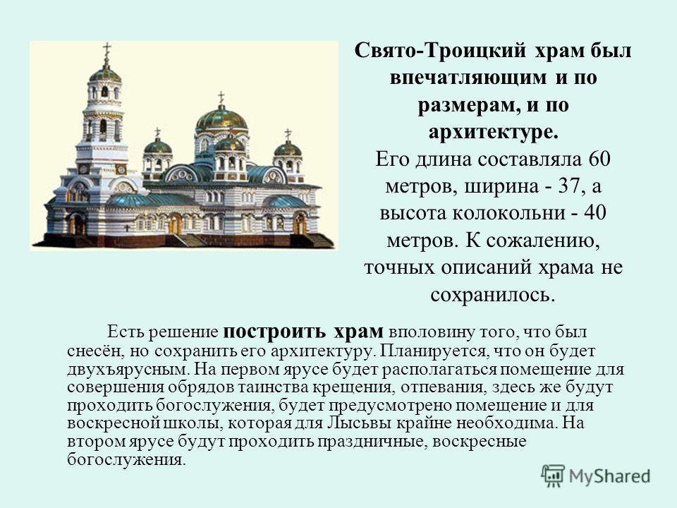 Свято-Троицкий храм был впечатляющим и по размерам, и по архитектуре. Его длина составляла 60 метров, ширина - 37, а высота колокольни - 40 метров. К сожалению, точных описаний храма не сохранилось. Есть решение построить храм вполовину того, что был