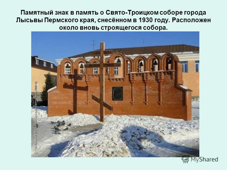 Памятный знак в память о Свято-Троицком соборе города Лысьвы Пермского края, снесённом в 1930 году. Расположен около вновь строящегося собора.