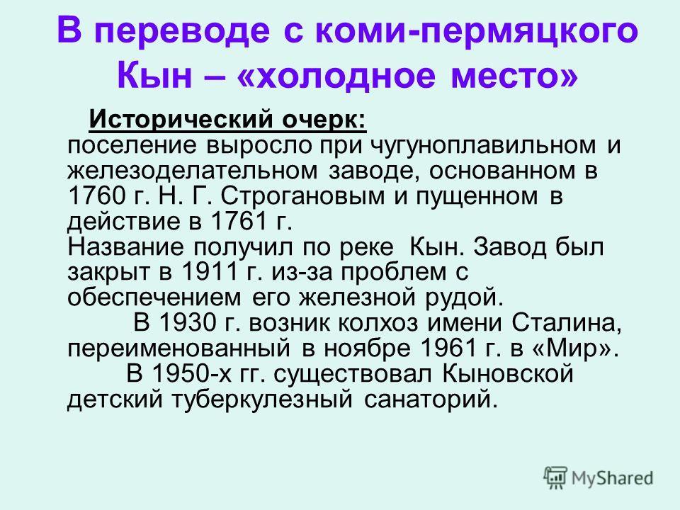В переводе с коми-пермяцкого Кын – «холодное место» Исторический очерк: поселение выросло при чугуноплавильном и железоделательном заводе, основанном в 1760 г. Н. Г. Строгановым и пущенном в действие в 1761 г. Название получил по реке Кын. Завод был
