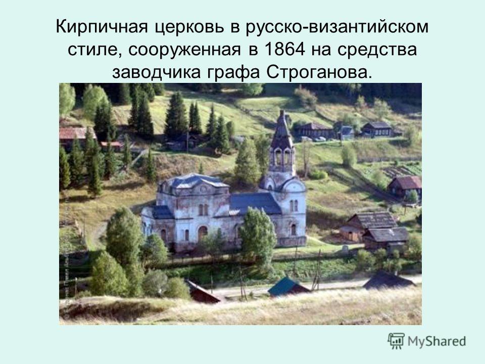 Кирпичная церковь в русско-византийском стиле, сооруженная в 1864 на средства заводчика графа Строганова.