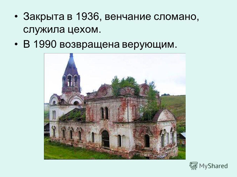 Закрыта в 1936, венчание сломано, служила цехом. В 1990 возвращена верующим.