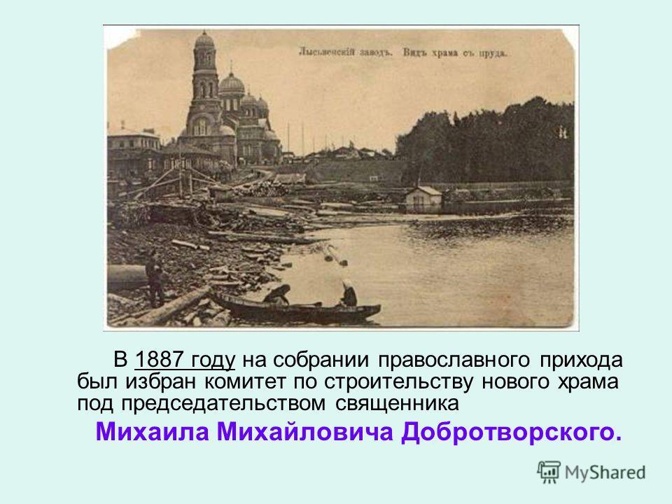В 1887 году на собрании православного прихода был избран комитет по строительству нового храма под председательством священника Михаила Михайловича Добротворского.