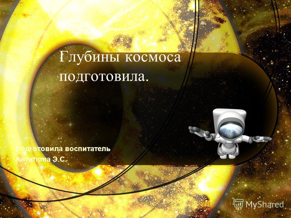 Глубины космоса подготовила. Подготовила воспитатель Антипова Э.С.
