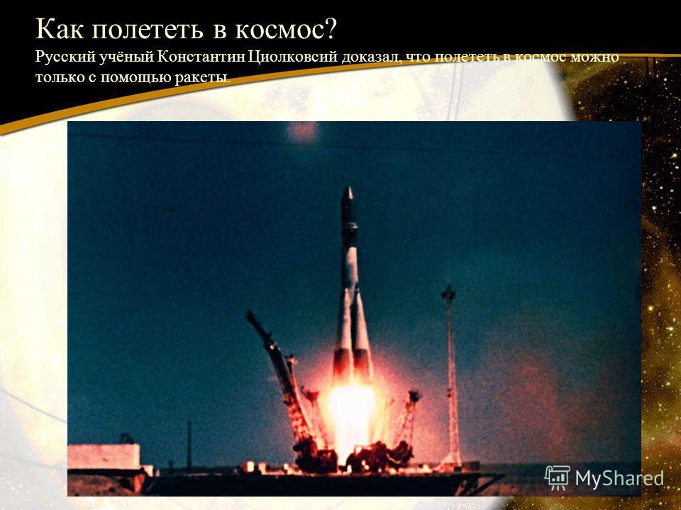 Как полететь в космос? Русский учёный Константин Циолковсий доказал, что полететь в космос можно только с помощью ракеты.