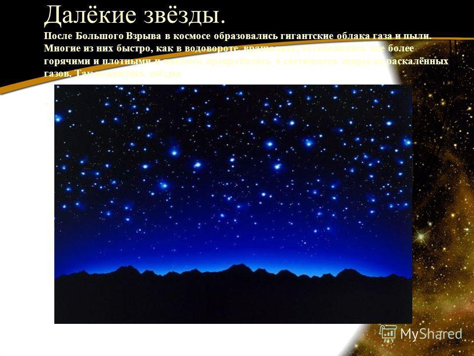 Далёкие звёзды. После Большого Взрыва в космосе образовались гигантские облака газа и пыли. Многие из них быстро, как в водовороте, вращались, остановились все более горячими и плотными и наконец превратились в светящиеся шары из раскалённых газов. Т