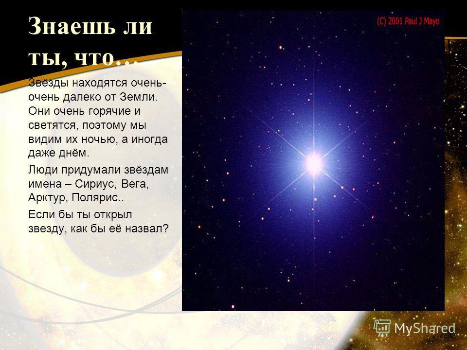 Знаешь ли ты, что… Звёзды находятся очень- очень далеко от Земли. Они очень горячие и светятся, поэтому мы видим их ночью, а иногда даже днём. Люди придумали звёздам имена – Сириус, Вега, Арктур, Полярис.. Если бы ты открыл звезду, как бы её назвал?
