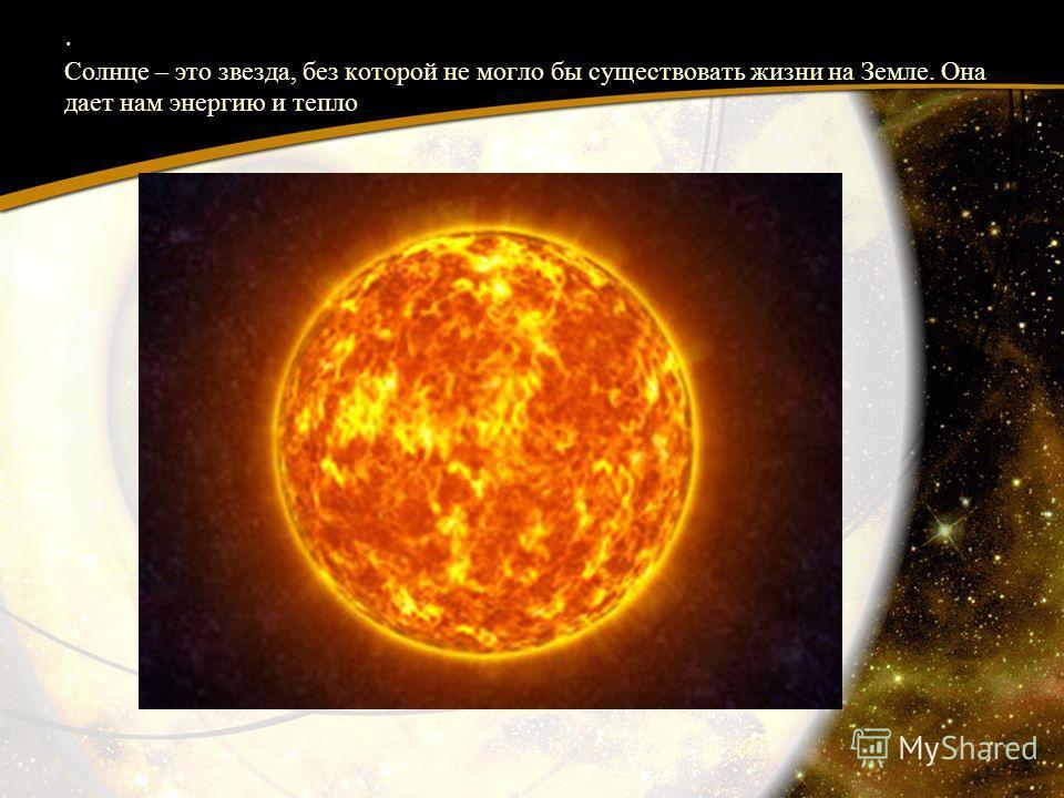 . Солнце – это звезда, без которой не могло бы существовать жизни на Земле. Она дает нам энергию и тепло