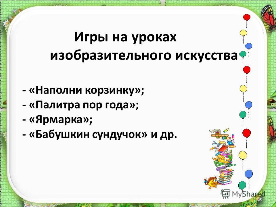 Игры на уроках изобразительного искусства - «Наполни корзинку»; - «Палитра пор года»; - «Ярмарка»; - «Бабушкин сундучок» и др.