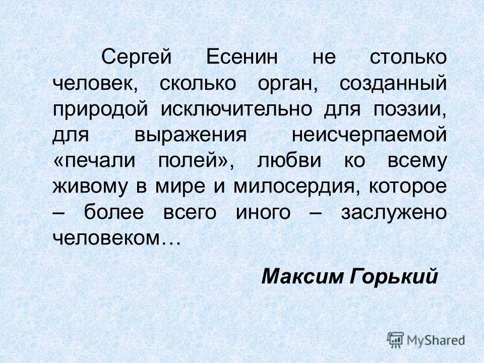 Сергей Есенин не столько человек, сколько орган, созданный природой исключительно для поэзии, для выражения неисчерпаемой «печали полей», любви ко всему живому в мире и милосердия, которое – более всего иного – заслужено человеком… Максим Горький