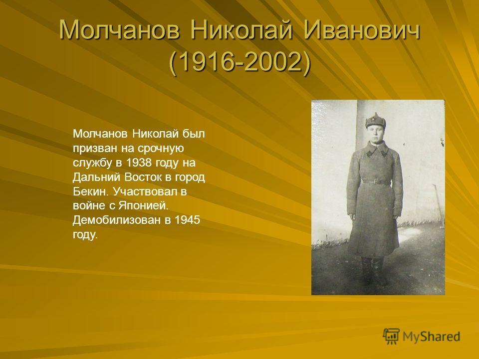 Молчанов Николай Иванович (1916-2002) Молчанов Николай был призван на срочную службу в 1938 году на Дальний Восток в город Бекин. Участвовал в войне с Японией. Демобилизован в 1945 году.