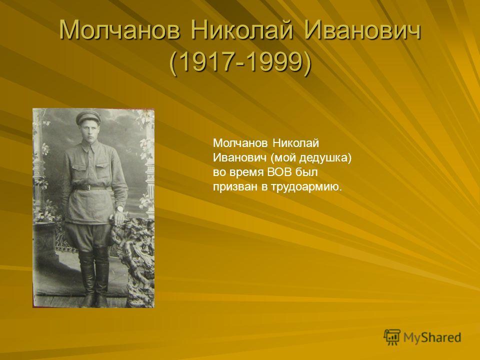 Молчанов Николай Иванович (1917-1999) Молчанов Николай Иванович (мой дедушка) во время ВОВ был призван в трудоармию.