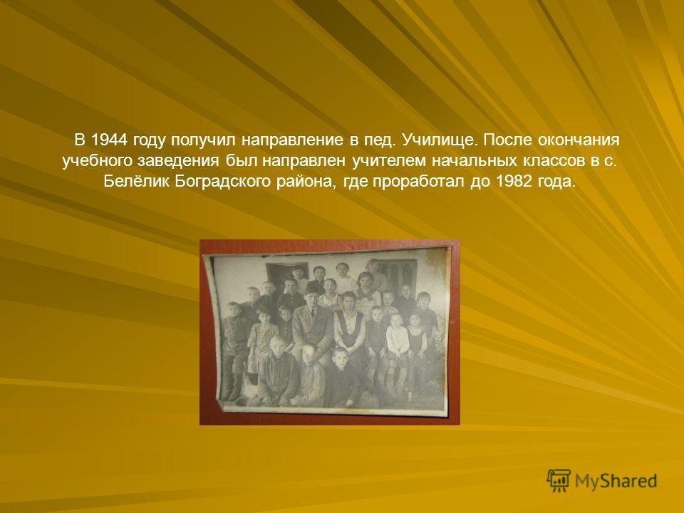 В 1944 году получил направление в пед. Училище. После окончания учебного заведения был направлен учителем начальных классов в с. Белёлик Боградского района, где проработал до 1982 года.