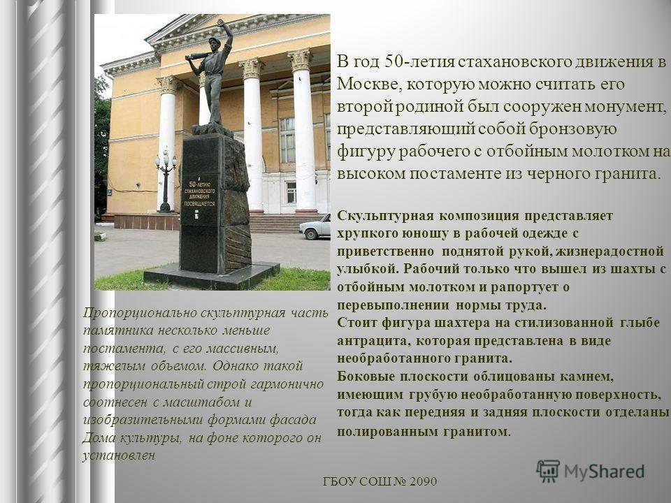 ГБОУ СОШ 2090 В год 50-летия стахановского движения в Москве, которую можно считать его второй родиной был сооружен монумент, представляющий собой бронзовую фигуру рабочего с отбойным молотком на высоком постаменте из черного гранита. Скульптурная ко