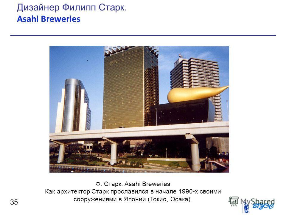 35 Дизайнер Филипп Старк. Asahi Breweries Ф. Старк. Asahi Breweries Как архитектор Старк прославился в начале 1990-х своими сооружениями в Японии (Токио, Осака).