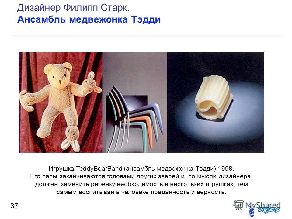 37 Дизайнер Филипп Старк. Ансамбль медвежонка Тэдди Игрушка TeddyBearBand (ансамбль медвежонка Тэдди) 1998. Его лапы заканчиваются головами других зверей и, по мысли дизайнера, должны заменить ребенку необходимость в нескольких игрушках, тем самым во