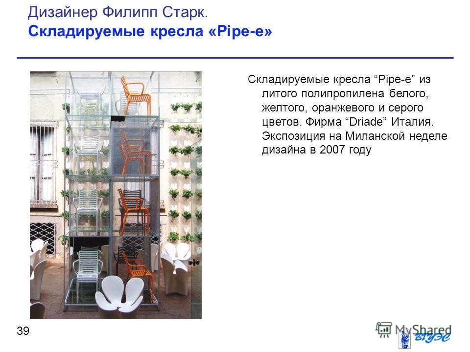 Складируемые кресла Pipe-e из литого полипропилена белого, желтого, оранжевого и серого цветов. Фирма Driade Италия. Экспозиция на Миланской неделе дизайна в 2007 году 39 Дизайнер Филипп Старк. Складируемые кресла «Pipe-e»