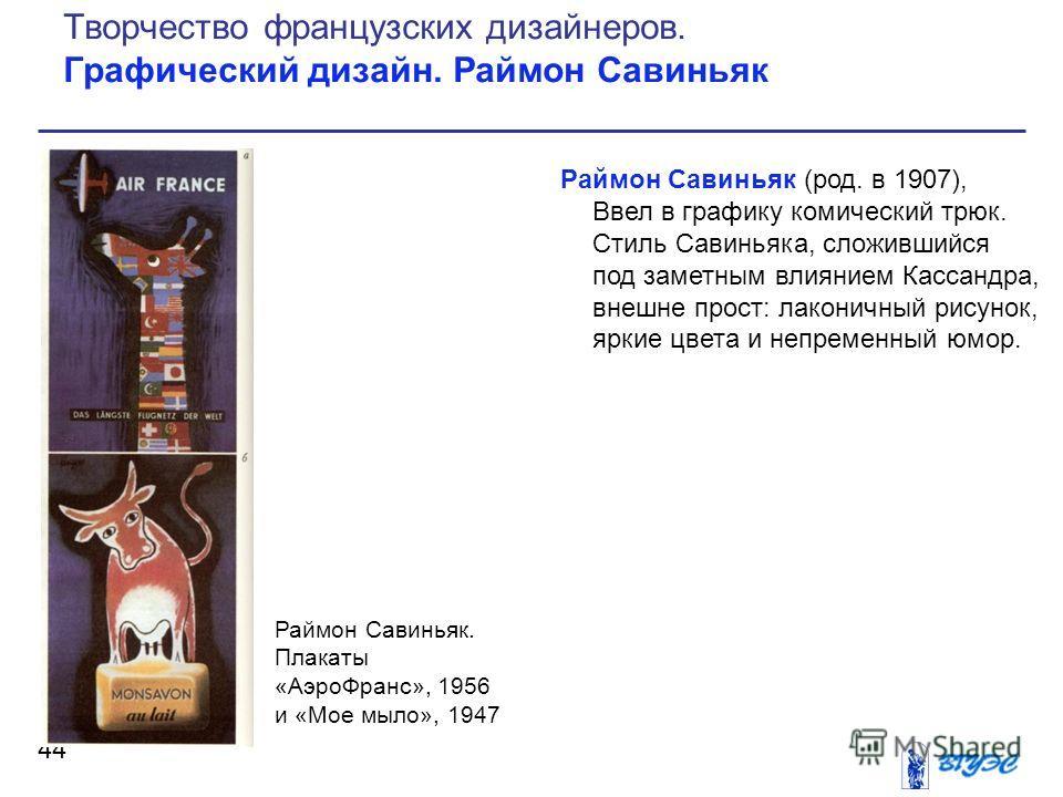 Раймон Савиньяк (род. в 1907), Ввел в графику комический трюк. Стиль Савиньяка, сложившийся под заметным влиянием Кассандра, внешне прост: лаконичный рисунок, яркие цвета и непременный юмор. 44 Творчество французских дизайнеров. Графический дизайн. Р