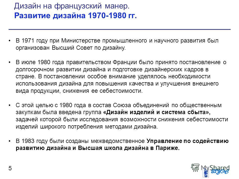 5 В 1971 году при Министерстве промышленного и научного развития был организован Высший Совет по дизайну. В июле 1980 года правительством Франции было принято постановление о долгосрочном развитии дизайна и подготовке дизайнерских кадров в стране. В