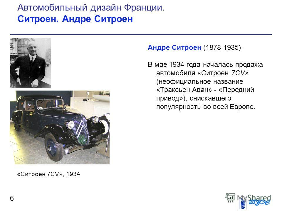 Андре Ситроен (1878-1935) – В мае 1934 года началась продажа автомобиля «Ситроен 7CV» (неофициальное название «Траксьен Аван» - «Передний привод»), снискавшего популярность во всей Европе. 6 Автомобильный дизайн Франции. Ситроен. Андре Ситроен «Ситро