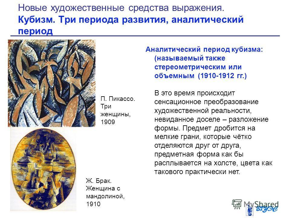 Аналитический период кубизма: (называемый также стереометрическим или объемным (1910-1912 гг.) В это время происходит сенсационное преобразование художественной реальности, невиданное доселе – разложение формы. Предмет дробится на мелкие грани, котор